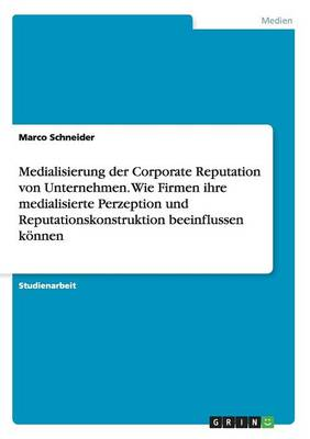 Medialisierung Der Corporate Reputation Von Unternehmen. Wie Firmen Ihre Medialisierte Perzeption Und Reputationskonstruktion Beeinflussen Konnen (Paperback)