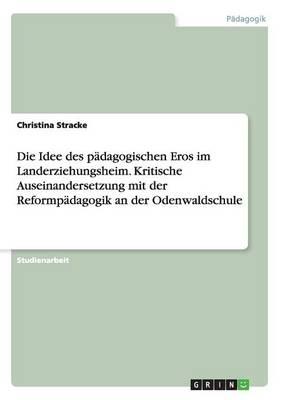Die Idee Des Padagogischen Eros Im Landerziehungsheim. Kritische Auseinandersetzung Mit Der Reformpadagogik an Der Odenwaldschule (Paperback)