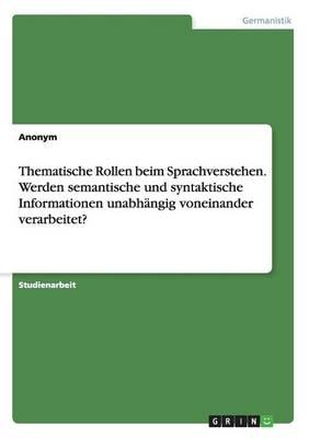 Thematische Rollen Beim Sprachverstehen. Werden Semantische Und Syntaktische Informationen Unabh ngig Voneinander Verarbeitet? (Paperback)
