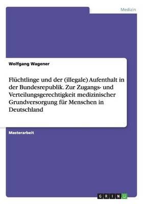 Fluchtlinge Und Der (Illegale) Aufenthalt in Der Bundesrepublik. Zur Zugangs- Und Verteilungsgerechtigkeit Medizinischer Grundversorgung Fur Menschen in Deutschland (Paperback)