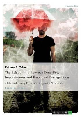 The Relationship Between Drug Use, Impulsiveness and Emotional Dysregulation (Paperback)