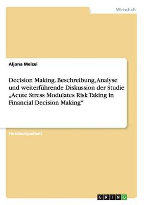 "Decision Making. Beschreibung, Analyse Und Weiterf hrende Diskussion Der Studie ""acute Stress Modulates Risk Taking in Financial Decision Making (Paperback)"