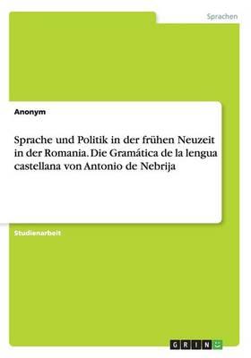 Sprache Und Politik in Der Fr hen Neuzeit in Der Romania. Die Gram tica de la Lengua Castellana Von Antonio de Nebrija (Paperback)