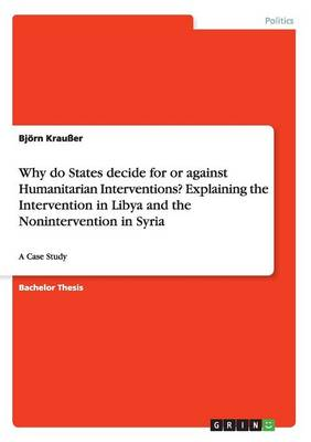 Why Do States Decide for or Against Humanitarian Interventions? Explaining the Intervention in Libya and the Nonintervention in Syria (Paperback)