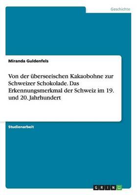 Von Der berseeischen Kakaobohne Zur Schweizer Schokolade. Das Erkennungsmerkmal Der Schweiz Im 19. Und 20. Jahrhundert (Paperback)