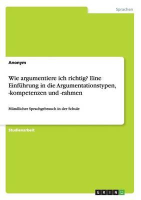 Wie Argumentiere Ich Richtig? Eine Einf hrung in Die Argumentationstypen, -Kompetenzen Und -Rahmen (Paperback)