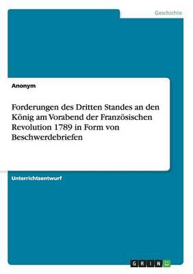 Forderungen Des Dritten Standes an Den K nig Am Vorabend Der Franz sischen Revolution 1789 in Form Von Beschwerdebriefen (Paperback)