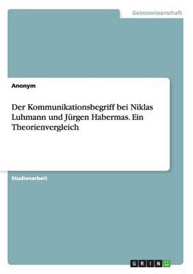 Der Kommunikationsbegriff Bei Niklas Luhmann Und Jurgen Habermas. Ein Theorienvergleich (Paperback)