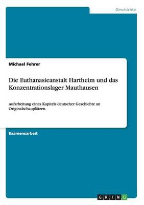 Die Euthanasieanstalt Hartheim Und Das Konzentrationslager Mauthausen (Paperback)