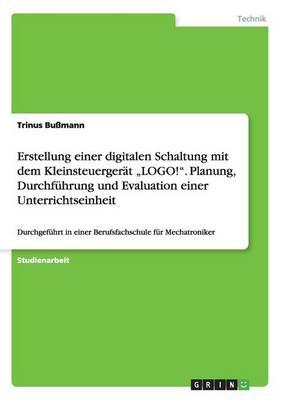 """Erstellung Einer Digitalen Schaltung Mit Dem Kleinsteuergerat """"Logo!."""" Planung, Durchfuhrung Und Evaluation Einer Unterrichtseinheit (Paperback)"""