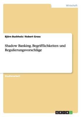 Shadow Banking. Begrifflichkeiten Und Regulierungsvorschl ge (Paperback)