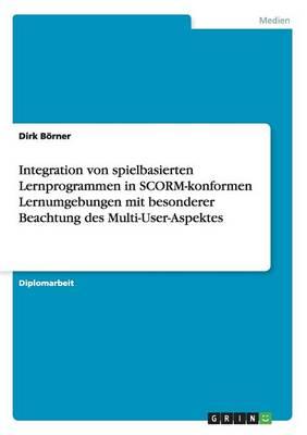 Integration Von Spielbasierten Lernprogrammen in Scorm-Konformen Lernumgebungen Mit Besonderer Beachtung Des Multi-User-Aspektes (Paperback)