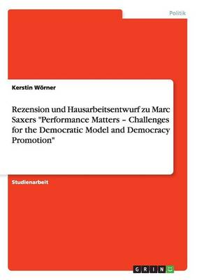 Rezension Und Hausarbeitsentwurf Zu Marc Saxers Performance Matters - Challenges for the Democratic Model and Democracy Promotion (Paperback)