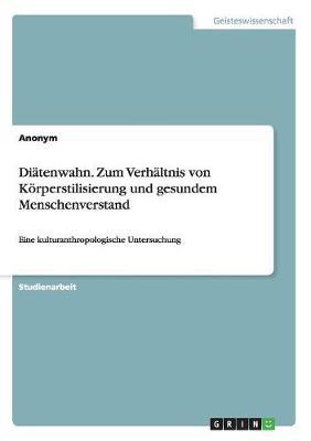 Di tenwahn. Zum Verh ltnis Von K rperstilisierung Und Gesundem Menschenverstand (Paperback)
