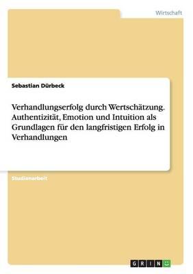 Verhandlungserfolg Durch Wertschatzung. Authentizitat, Emotion Und Intuition ALS Grundlagen Fur Den Langfristigen Erfolg in Verhandlungen (Paperback)