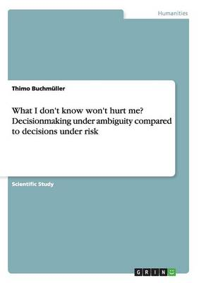 What I Don't Know Won't Hurt Me? Decisionmaking Under Ambiguity Compared to Decisions Under Risk (Paperback)