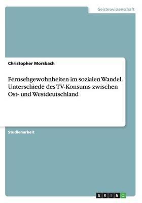 Fernsehgewohnheiten Im Sozialen Wandel. Unterschiede Des Tv-Konsums Zwischen Ost- Und Westdeutschland (Paperback)