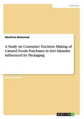A Study on Consumer Decision Making of Canned Foods Purchases in Seri Iskandar Influenced by Packaging (Paperback)