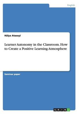 Learner Autonomy in the Classroom. How to Create a Positive Learning Atmosphere (Paperback)