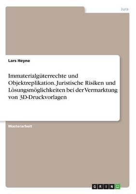 Immaterialg terrechte Und Objektreplikation. Juristische Risiken Und L sungsm glichkeiten Bei Der Vermarktung Von 3d-Druckvorlagen (Paperback)