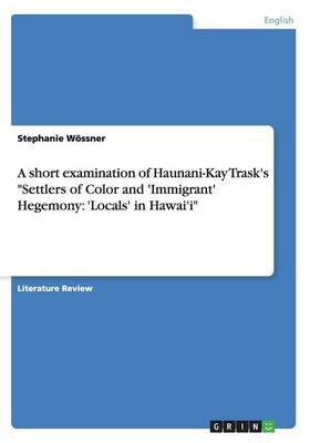A Short Examination of Haunani-Kay Trask's Settlers of Color and 'Immigrant' Hegemony: 'Locals' in Hawai'i (Paperback)