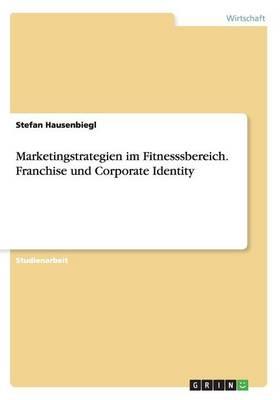 Marketingstrategien Im Fitnesssbereich. Franchise Und Corporate Identity (Paperback)