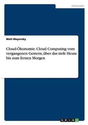 Cloud- konomie. Cloud Computing Vom Vergangenen Gestern, ber Das Tiefe Heute Bis Zum Fernen Morgen (Paperback)