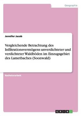 Vergleichende Betrachtung Des Infiltrationsvermoegens Unverdichteter Und Verdichteter Waldboeden Im Einzugsgebiet Des Lametbaches (Soonwald) (Paperback)