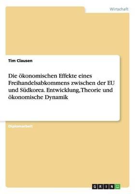 Die Okonomischen Effekte Eines Freihandelsabkommens Zwischen Der Eu Und Sudkorea. Entwicklung, Theorie Und Okonomische Dynamik (Paperback)