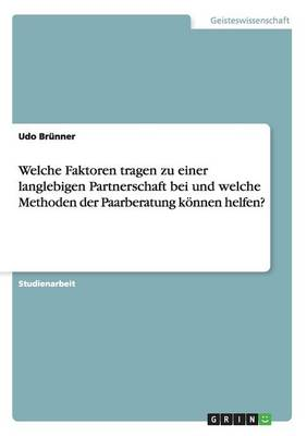 Welche Faktoren Tragen Zu Einer Langlebigen Partnerschaft Bei Und Welche Methoden Der Paarberatung Koennen Helfen? (Paperback)