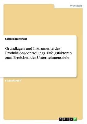 Grundlagen Und Instrumente Des Produktionscontrollings. Erfolgsfaktoren Zum Erreichen Der Unternehmensziele (Paperback)