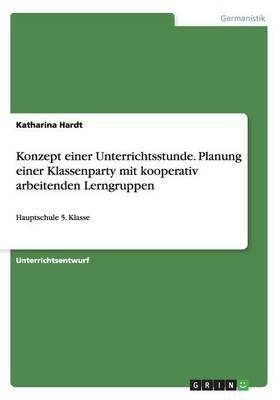 Konzept Einer Unterrichtsstunde. Planung Einer Klassenparty Mit Kooperativ Arbeitenden Lerngruppen (Paperback)