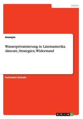 Wasserprivatisierung in Lateinamerika. Akteure, Strategien, Widerstand (Paperback)