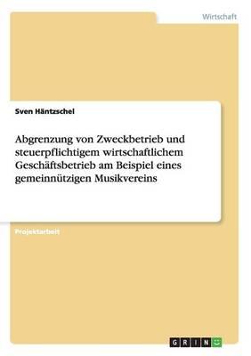 Abgrenzung Von Zweckbetrieb Und Steuerpflichtigem Wirtschaftlichem Gesch ftsbetrieb Am Beispiel Eines Gemeinn tzigen Musikvereins (Paperback)