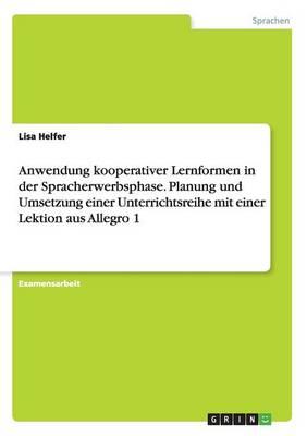 Anwendung Kooperativer Lernformen in Der Spracherwerbsphase. Planung Und Umsetzung Einer Unterrichtsreihe Mit Einer Lektion Aus Allegro 1 (Paperback)