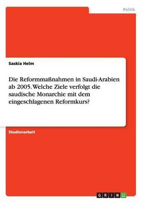 Die Reformma nahmen in Saudi-Arabien AB 2005. Welche Ziele Verfolgt Die Saudische Monarchie Mit Dem Eingeschlagenen Reformkurs? (Paperback)
