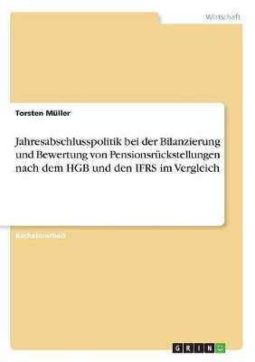 Jahresabschlusspolitik Bei Der Bilanzierung Und Bewertung Von Pensionsruckstellungen Nach Dem Hgb Und Den Ifrs Im Vergleich (Paperback)