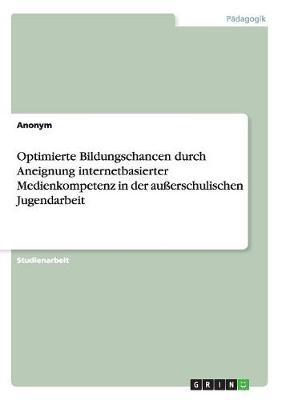 Optimierte Bildungschancen Durch Aneignung Internetbasierter Medienkompetenz in Der Ausserschulischen Jugendarbeit (Paperback)
