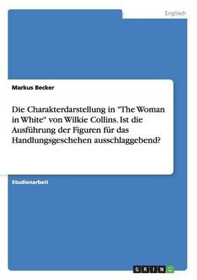 """Die Charakterdarstellung in """"The Woman in White"""" Von Wilkie Collins. Ist Die Ausfuhrung Der Figuren Fur Das Handlungsgeschehen Ausschlaggebend? (Paperback)"""
