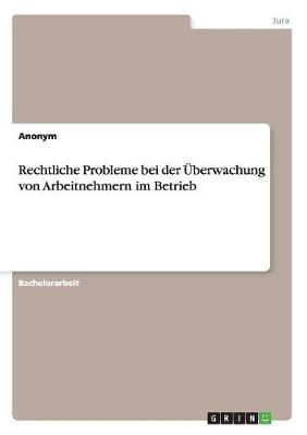 Rechtliche Probleme Bei Der berwachung Von Arbeitnehmern Im Betrieb (Paperback)