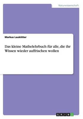 Das Kleine Mathelehrbuch F r Alle, Die Ihr Wissen Wieder Auffrischen Wollen (Paperback)