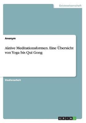 Aktive Meditationsformen. Eine bersicht Von Yoga Bis Qui Gong (Paperback)