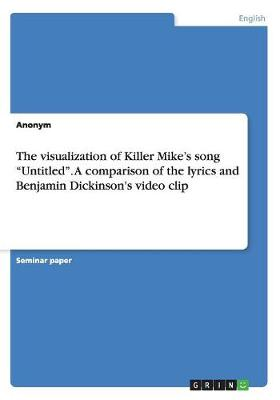 The Visualization of Killer Mike's Song Untitled. a Comparison of the Lyrics and Benjamin Dickinson's Video Clip (Paperback)