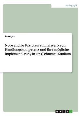 Notwendige Faktoren Zum Erwerb Von Handlungskompetenz Und Ihre Mogliche Implementierung in Ein (Lehramts-)Studium (Paperback)