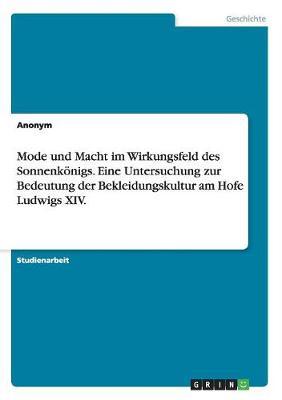 Mode Und Macht Im Wirkungsfeld Des Sonnenk nigs. Eine Untersuchung Zur Bedeutung Der Bekleidungskultur Am Hofe Ludwigs XIV. (Paperback)