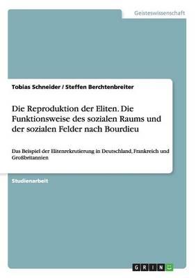 Die Reproduktion Der Eliten. Die Funktionsweise Des Sozialen Raums Und Der Sozialen Felder Nach Bourdieu (Paperback)