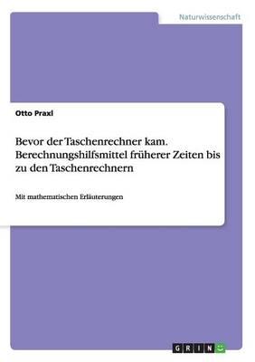 Bevor Der Taschenrechner Kam. Berechnungshilfsmittel Fr herer Zeiten Bis Zu Den Taschenrechnern (Paperback)