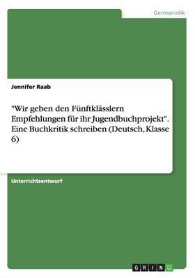 """""""Wir Geben Den Funftklasslern Empfehlungen Fur Ihr Jugendbuchprojekt."""" Eine Buchkritik Schreiben (Deutsch, Klasse 6) (Paperback)"""