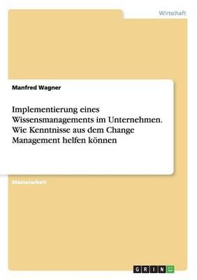 Implementierung Eines Wissensmanagements Im Unternehmen. Wie Kenntnisse Aus Dem Change Management Helfen K nnen (Paperback)