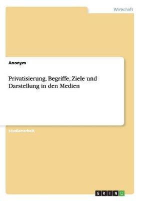 Privatisierung. Begriffe, Ziele Und Darstellung in Den Medien (Paperback)